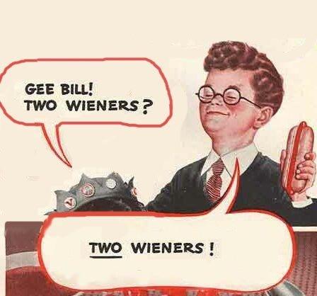 Gee Bill. . an BILL! WIENERS? Gee Bill an BILL! WIENERS?