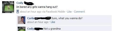 grandma. . main. bored any girls wanna hang out? Sure, what you wanna do? about an hour ago . Like Not u grandma