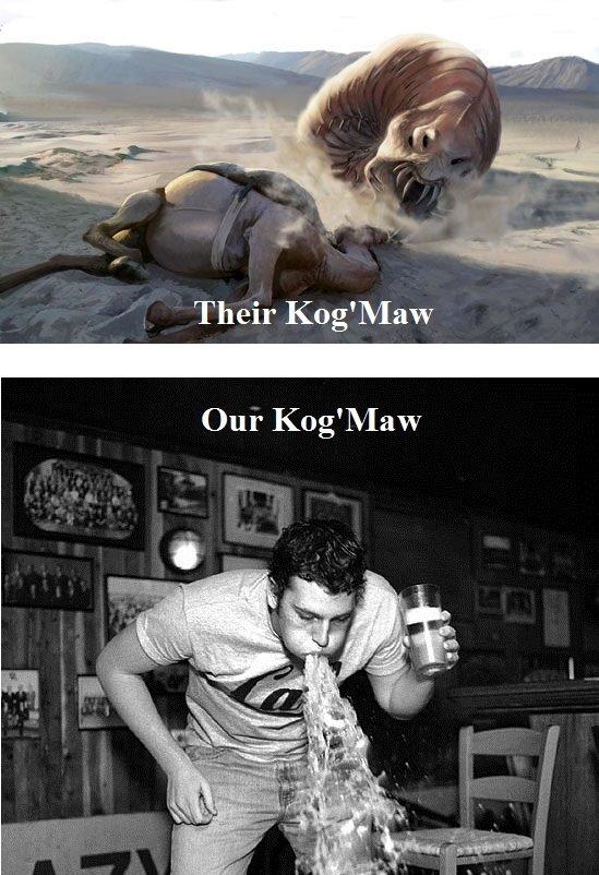 Kog. Unless I play Kog'Maw.. Their Kog League of Legend Kogmaw