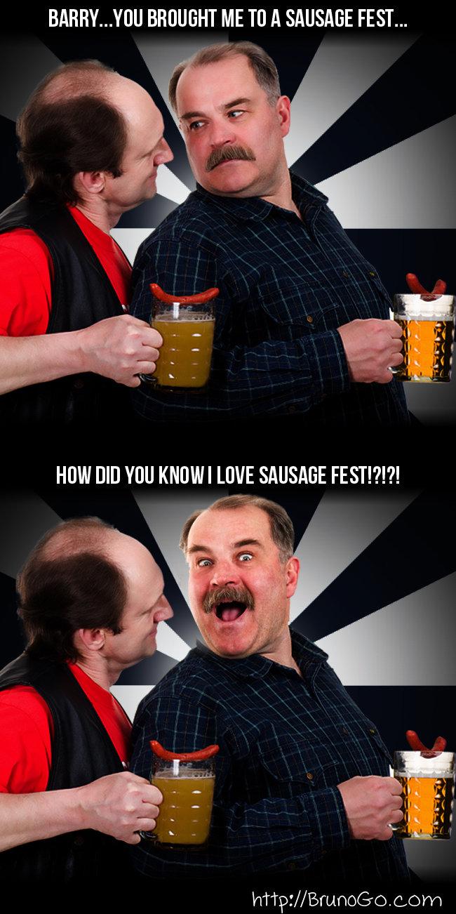 Sausage Fest. . BAHHA... ] U ME Til A SAUSAGE FEST... hmar// Bruno's. c. cam. Walt, that's not what he me- oh nevermind! sausage fest