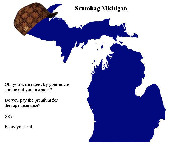 Scumbag Michigan. RE: www.thenation.com/blog/177578/please-dont-call-it-rape-insurance-michigans-anti-choice-bill-hurts-all-women . Scumbag Michigan Oh, you wer rape insurance michigan