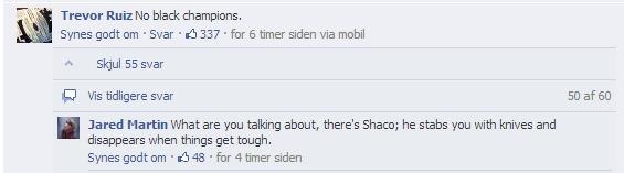 Shaco is black. Seen on facebook. Trevor Ruiz his black champions, Ewes gait em . Ever . , 337 . for 6 timer mien via mobil p' k Skiral 55 saver cl Vis tidliger lol Shaco is black