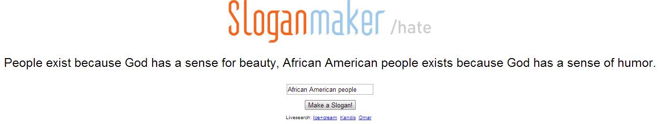 Slogan Maker. That's just brutal... Try it : sloganmaker.com/hate/.. wat slogan maker