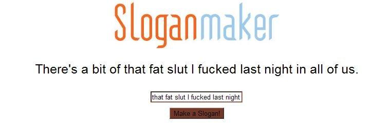 "Slogan for that slut. Slogan for ""that fat slut I last night."". There' s a bit trf that fat slut I fucked last night in all of us. that fat slut I fuc Slogan for that slut ""that fat I last night "" There' s a bit trf fucked in all of us fuc"
