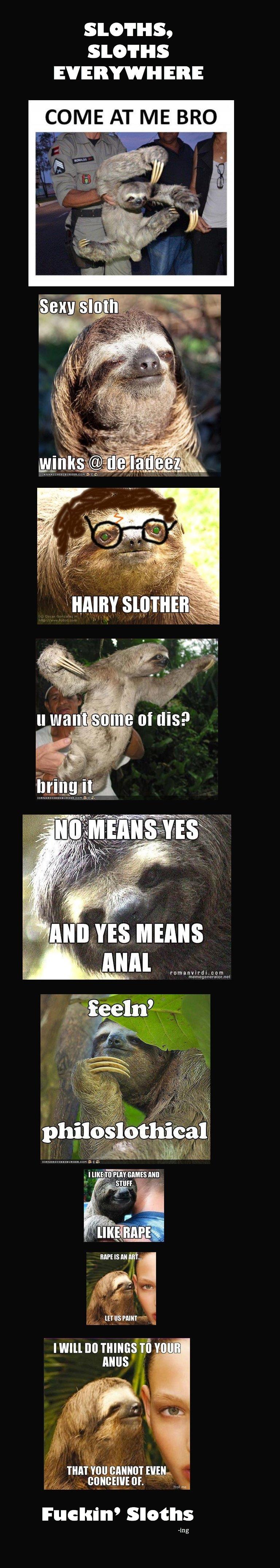 Sloths.. THEY DERK AR DURRR. dickbutt dedz to pheel. Elli COME AT ME BRO I WE P FUN cums Mo RAPE IS an Mi... manna! mm no mimitw mu ANUS THAT VIII] NEIL, Fuckin derp