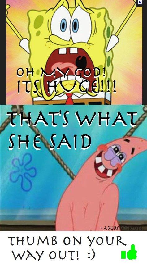 Spongebob That's What She Said!. +69 thumbs for moar?<br /> Pokemon (pt 2) -. Sooooooooo this guy has atleast 70 accounts... thats what she said spongebob patrick