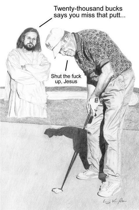 STFU, Jesus. . bucks says you miss that putt... STFU Jesus bucks says you miss that putt