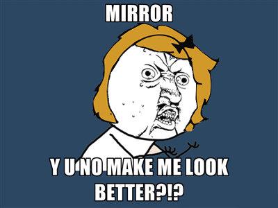 Stupid gurl. Hey, fresh OC right here.. Y Mill MAKE ME BETTEH?!? y u no guy Girl Hair mirror