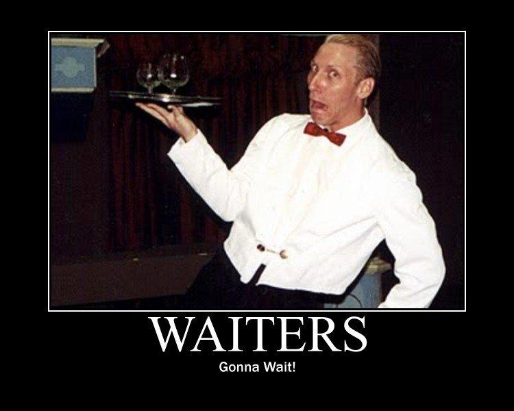 Waiters Gonna Wait!. they best not taste like orange juice son.. Gon nan Wait!. Lulz, finally something new. waiters gonna wait bbqchi Orange juice sex computer cpu
