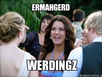 Weddings.. ERMAHGERD!. 3 Ir f WERDINGZ
