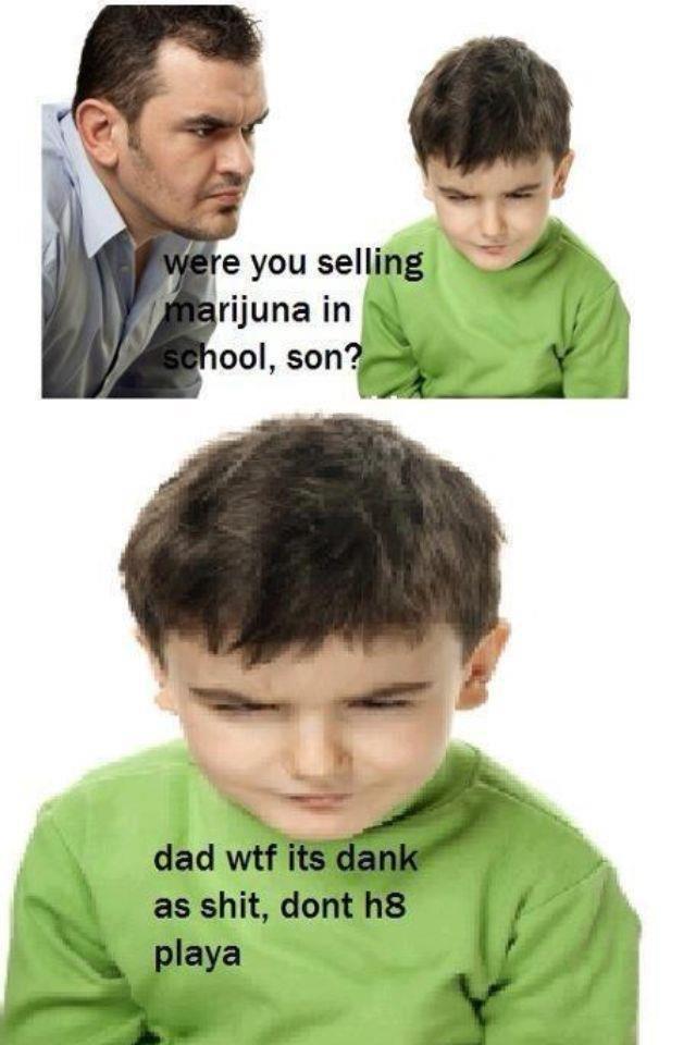 wtf dad. . jiri] you me! son weed dank Kid Resolution