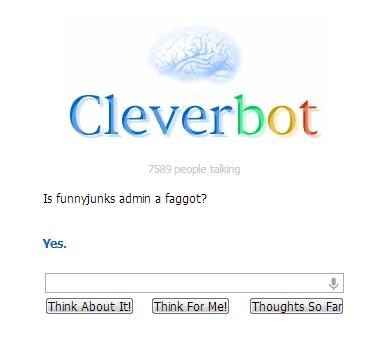 Cleverbot Has Spoken.. . Cleverbot It Funnyjunks admin faggot? Cleverbot Has Spoken It Funnyjunks admin faggot?