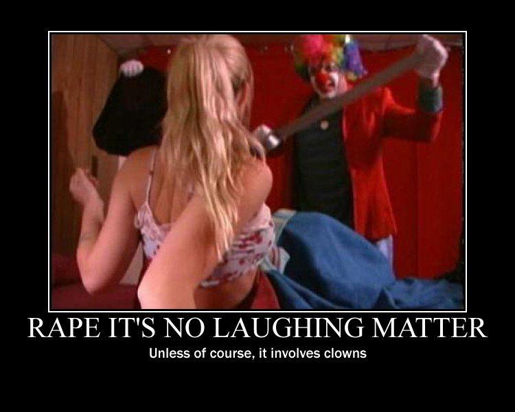 Clown Rape. Then its hilarious!!. RAPE IT' S psilo LAUGHING h/ L/ Unless of course, it involves clowns clown Rape no Laughing matter gidorah