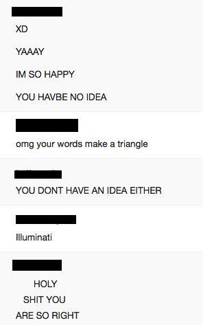 Conspiracy. a conversation.... YAAYY WI SO HAPPY YOU HAVBE NO IDEA any your wards make a triangle YOU DONT HAVE AN IDEA EITHER Illuminati HO LY SHIT YOU ARE SO  illuminati trian