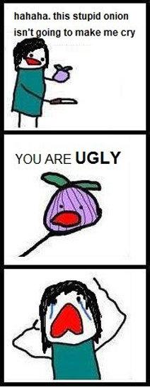 "Cri Cri. . hahaha, this stupid onion hgn' t Ding to malte me "" YOU ARE UGLY. stupid onion im beautiful Cri hahaha this stupid onion hgn' t Ding to malte me "" YOU ARE UGLY im beautiful"