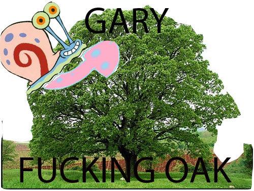 Gary ing oak. . gary motherfucking oak