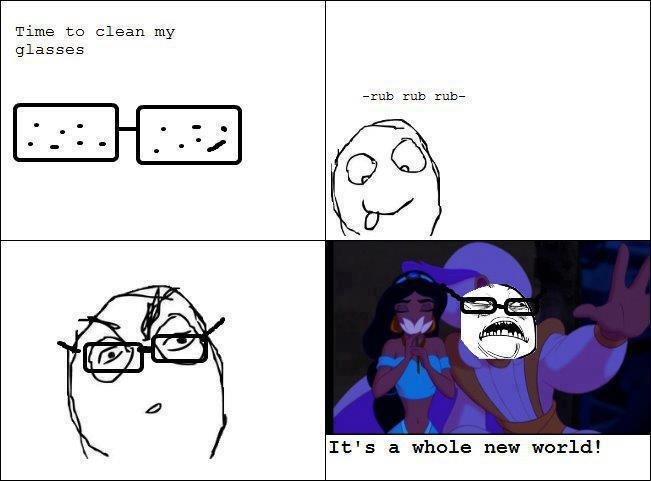 Glasses. It's a whole new wooooooooooooooooorld. Time: to clean my glasses It' s a whole new world! i love you