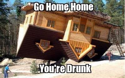 go home, home. you're drunk. Go home