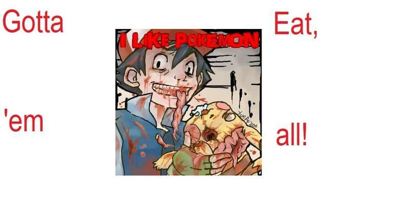 Gotta Eat 'Em All!. . Gotta Eat 'Em All!