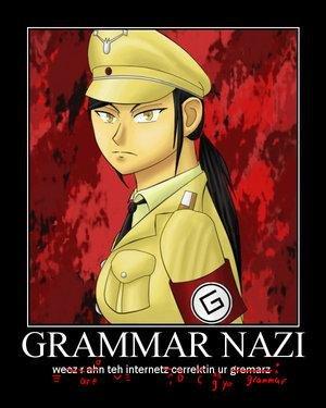 "Grammar Nazis. We are on the internet correcting your grammar.. GRAMA_ "" IT_ Afi. Rise up. rebel. gathor arms. ATACK!!!! grammar Nazi grammar nazi"