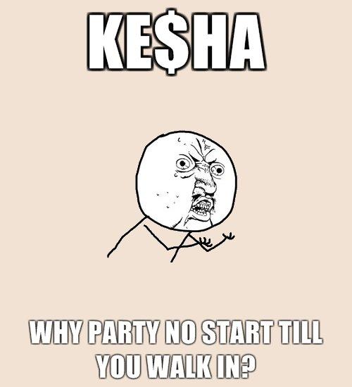 Kesha. .. Cauz every good party needs a slut.. Kesha Cauz every good party needs a slut