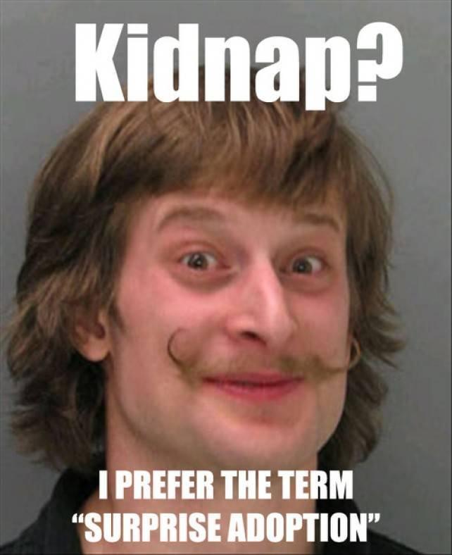 "Kidnap?. I prefer the term ""surprise adoption"". I I' THE TERM Kidnap? I prefer the term ""surprise adoption"" I' THE TERM"