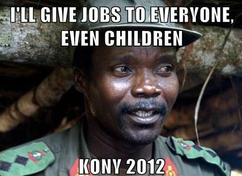 Kony 2012!. Vote Kony for a lower unemployment rate!. Vote Kony