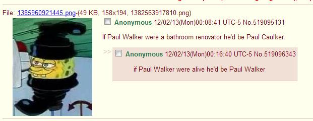 OC from /b/. /b/. Anonymous 12/ 02/ ) 00: 08: 41 If Paul a bathroom he' d be Paul Caulker. Anonymous 12/ 02/ ) : 40 if Paul Walker were alive he' d be Paul Walk Paul walker