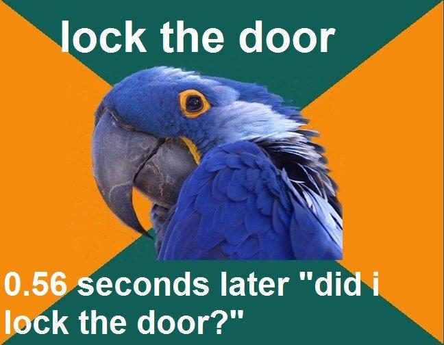 "oc. . ock the door econds later "" o k the door'?"". lol thats totally me. paranoid parrot"