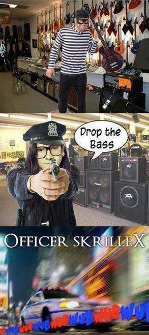 Officer Skrillex. found at facebook.. No, you and the horse you rode in on. Officer Skrillex found at facebook No you and the horse rode in on