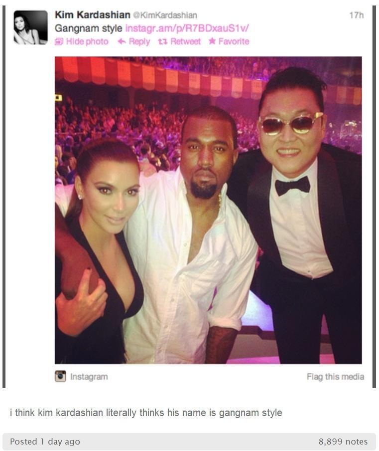"Oh, Kim!. . Kim Kardashian "". tit, rocl, rittre. aart l? H i think kim kardashian literally thinks his name is gangnam style Posted 1 day ago 8, 899 notes Oh Kim! Kim Kardashian "" tit rocl rittre aart l? H i think kim kardashian literally thinks his name is gangnam style Posted 1 day ago 8 899 notes"
