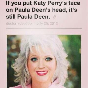 Oh tumblr. My tumblr: . If you put Katy Perry' s face on Paula Dean' s head, it' s still Paula Dean.. If you do it in reverse, you get... Oh tumblr My tumblr: If you put Katy Perry' s face on Paula Dean' head it' still Dean do it in reverse get