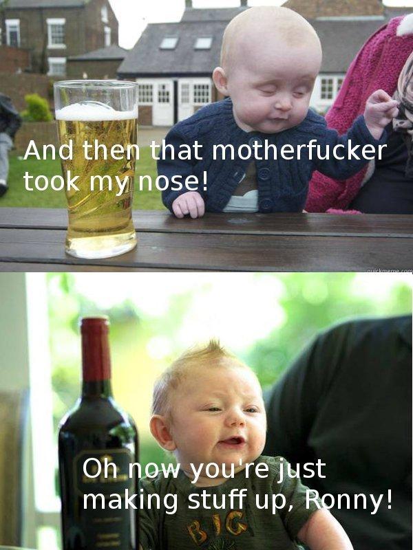 Ohh Ronny. . ornl/ took m it/ nose! Alli- Oh haw yooi/ - jug making stuff up, wny! liltle kids drunk
