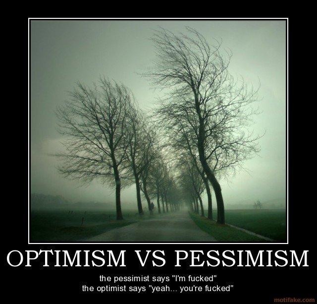 "Optimism vs Pessimism. I'm an Optimist .. I'm a realist... so i say ""someone's "" Optimism vs Pessimism I'm an Optimist a realist so i say ""someone's """