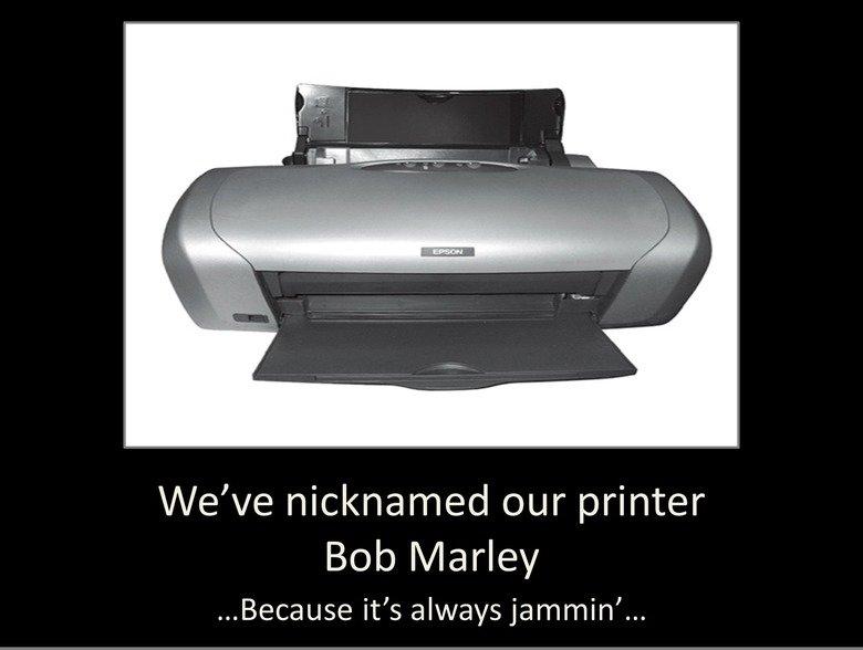 Our Printer. Yeah.... our printer bob