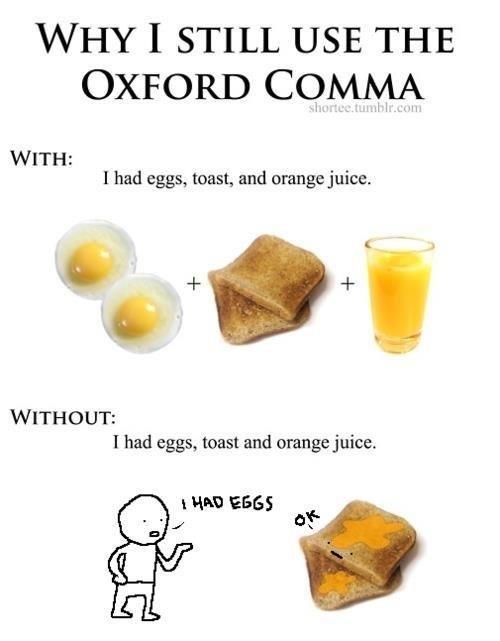 oxford comma. . V/ HY I STILL USE THE WITH: I had eggs, toast, and orange juice. I had eggs, toast and orange juice. pirogi' ' oxford comma V/ HY I STILL USE THE WITH: had eggs toast and orange juice pirogi' '