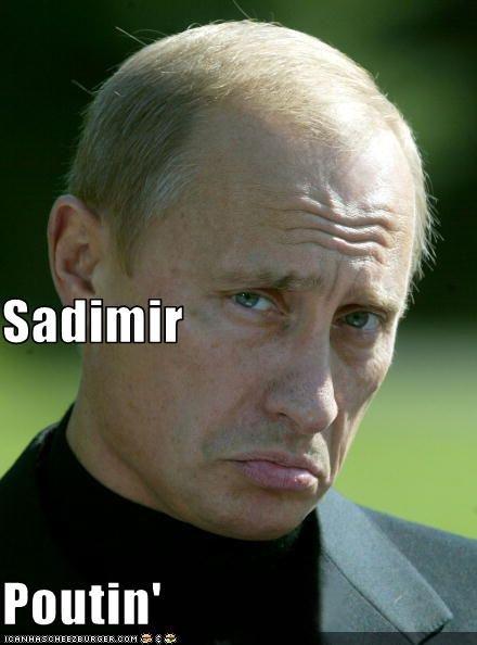 Sadimir Poutin'. Cheer him up... <this Sadimir Poutin' Cheer him up <this