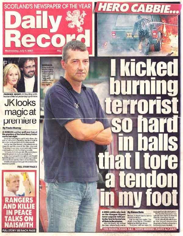 "Scotland, 'nuff said. Only in Scotland would someone kick a burning terrorist between the legs. ""Welcome te Scotland ya Al Qaeda bastard"". KENS OF THE scotland"