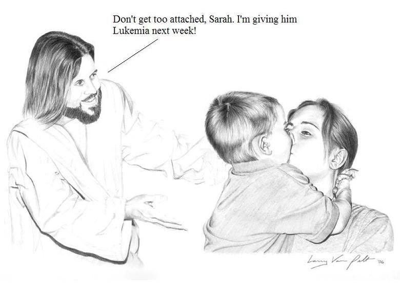 Scumbag Jesus. . Don' t get too attached, Sarah. I' m giving him Lukemia next week! Scumbag Jesus Don' t get too attached Sarah I' m giving him Lukemia next week!