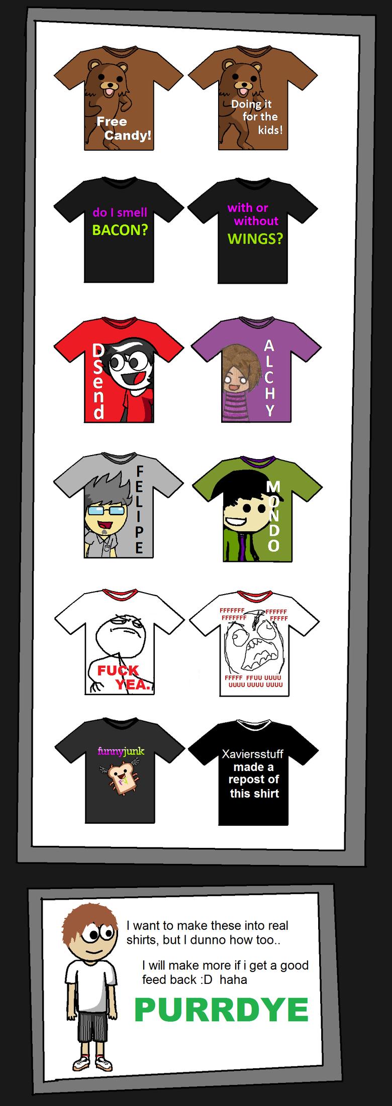 Shirt Designs. Part 2 /funny_pictures/448760/MOAR+Shirt+Des... anyone know a way to get these made in r/l?. FFUU uguu uguu uguu Xaviersstuff made a repost of th shirts designs Bacon is orgasmic