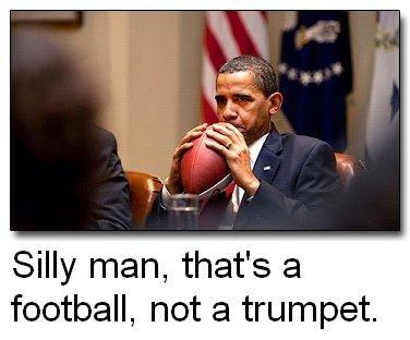 silly man. . Silly man, that' s 'rthe,) football, not a trumpet. Football trumpet obama funny lol professorplatypu