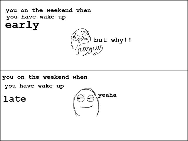 sleep. n-joy. you on t: he weekend when you have wake up early tir but why! you on t: he weekend when you have wake up late E) tiwib' Yeaha. when it was true sleep early late