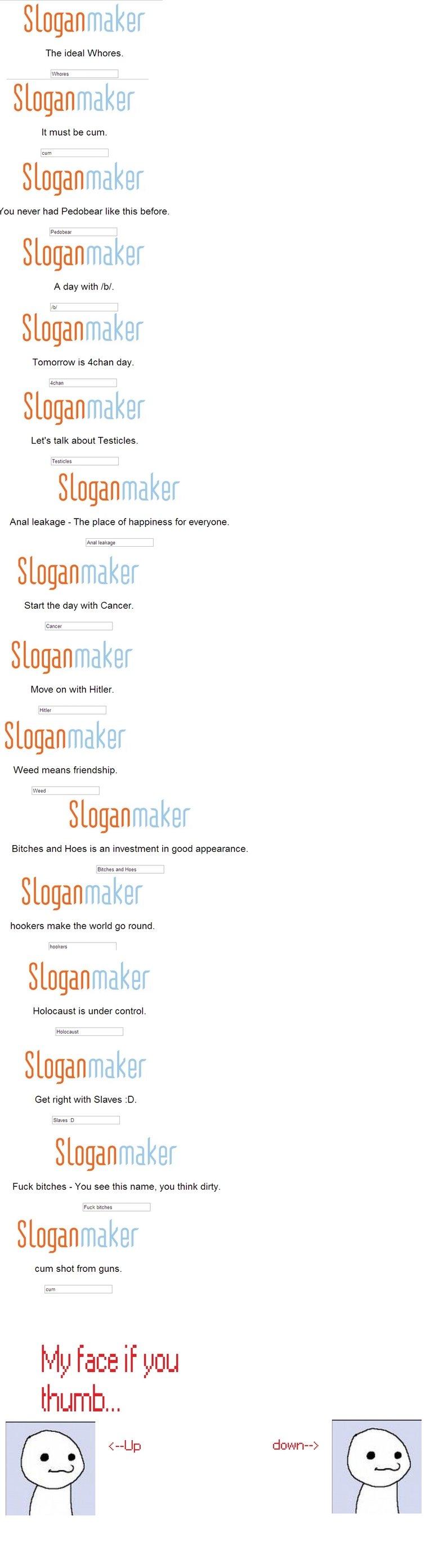 slogan maker comp 1. +10 for moar<br /> -10 never again. Sloganmaker The ideal Whores. Sloganmaker It must be cum. Sloganmaker mu never had Pedobear like  Slogan maker comp