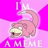Slowpoke. hope you like it.. When was this ever funny? slowpoke im a me