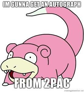 Slowpoke. he's gunna be in vegas in a week, i cant wait!. slowpoke tupac p