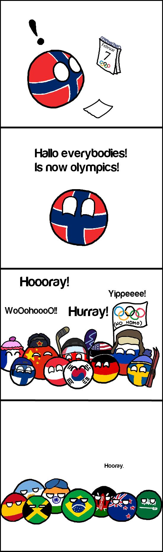 So it begins. r/polandball (disneyvillain) reddit.com/r/polandball/comments/1xb2ri/snowlympics/. Hallo ! Is now olympics! Hooraay! Hurray!. Some people, you know they can't believe! Jamaica, we have a bob-sled team! Olympics Polandball Sochi
