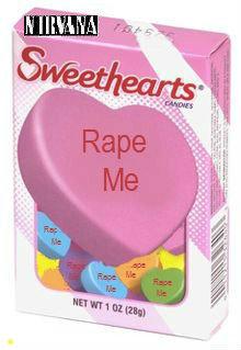 Special V-day Candy. of course i will.. I choo-choo choose you. Rape Nirvana