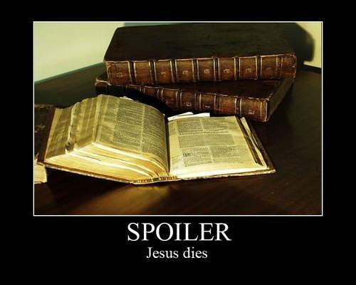Spoiler Alert!. . SPOILER Jesus dies. YOU SONOFABITCH i was only halfway through to! Spoiler Alert! SPOILER Jesus dies YOU SONOFABITCH i was only halfway through to!
