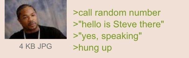 "Steve!. Source: e621.net. icall random number hello is Steve there"" yes, speaking"" 4 KB JPG nhung up. >Call random number >""hello, is Steve there?"" > ""HEYOOO!"" > hung up Steve! Source: e621 net icall random number hello is Steve there"" yes speaking"" 4 KB JPG nhung up >Call >""hello there?"" > ""HEYOOO!"" hung"