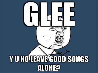 Stop it please.. .. LEAVE GOOD SONGS ALONE!! glee sucks